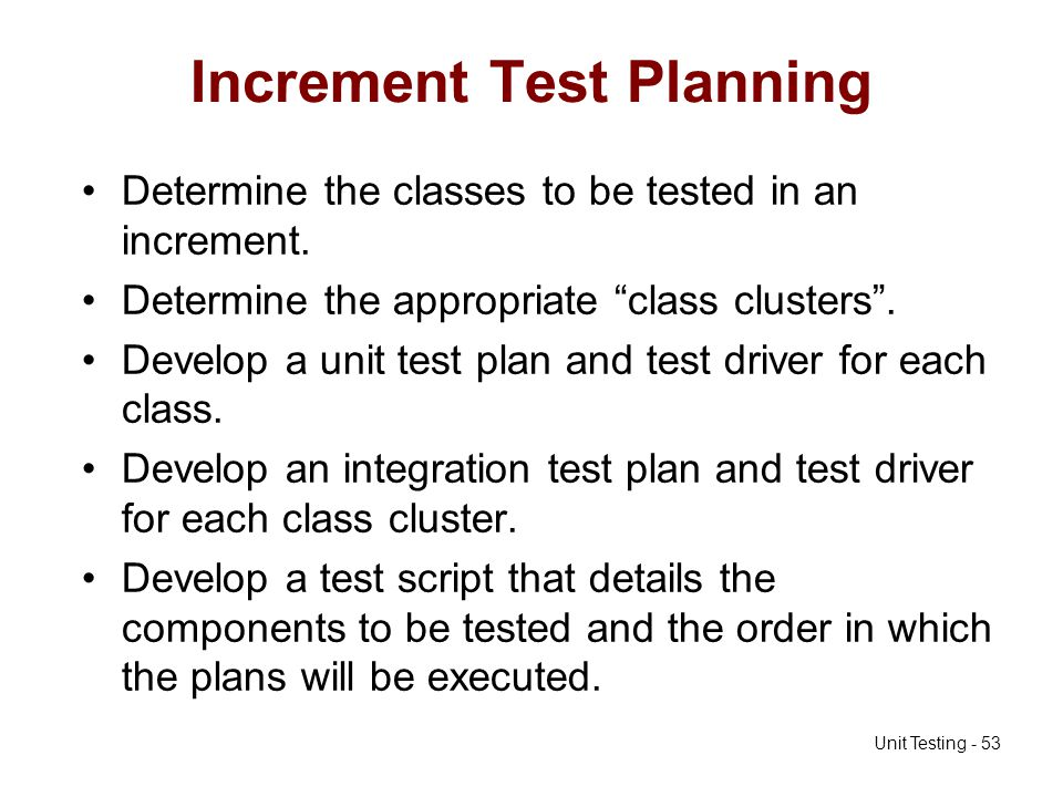 Unit Testing - 53 Increment Test Planning Determine the classes to be tested in an increment. Determine the appropriate class clusters. Develop a unit