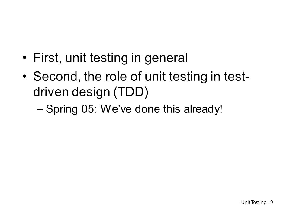 Unit Testing - 9 First, unit testing in general Second, the role of unit testing in test- driven design (TDD) –Spring 05: Weve done this already!
