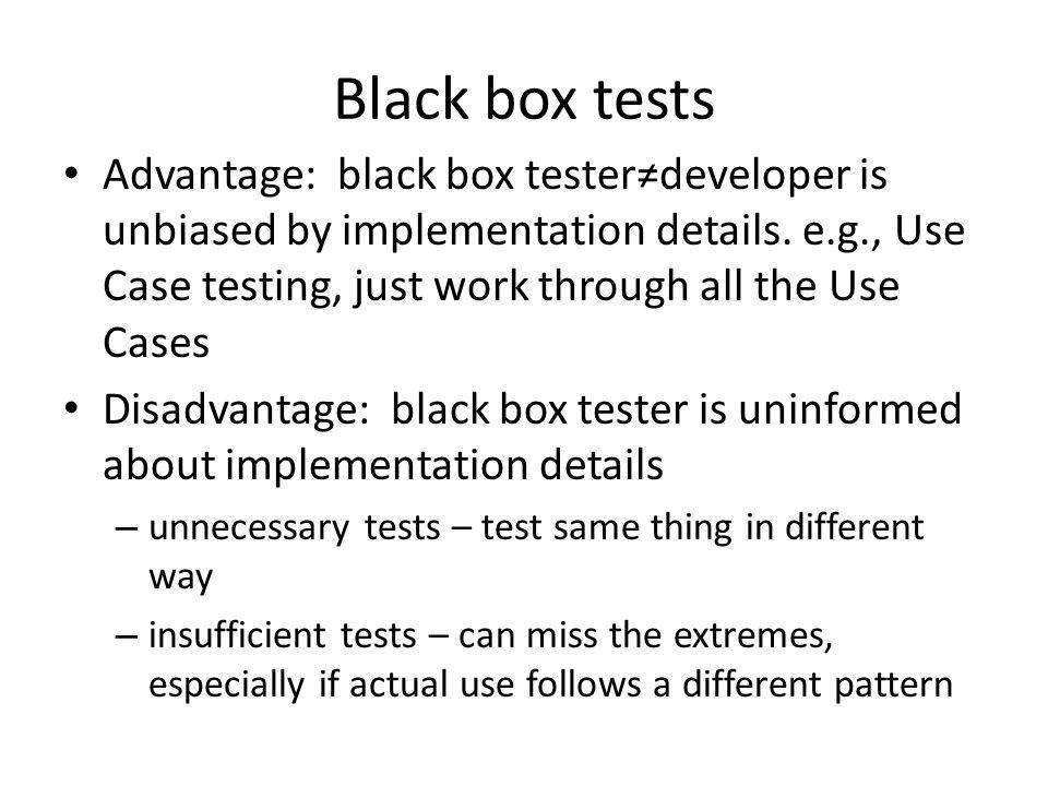 Black box tests Advantage: black box testerdeveloper is unbiased by implementation details.