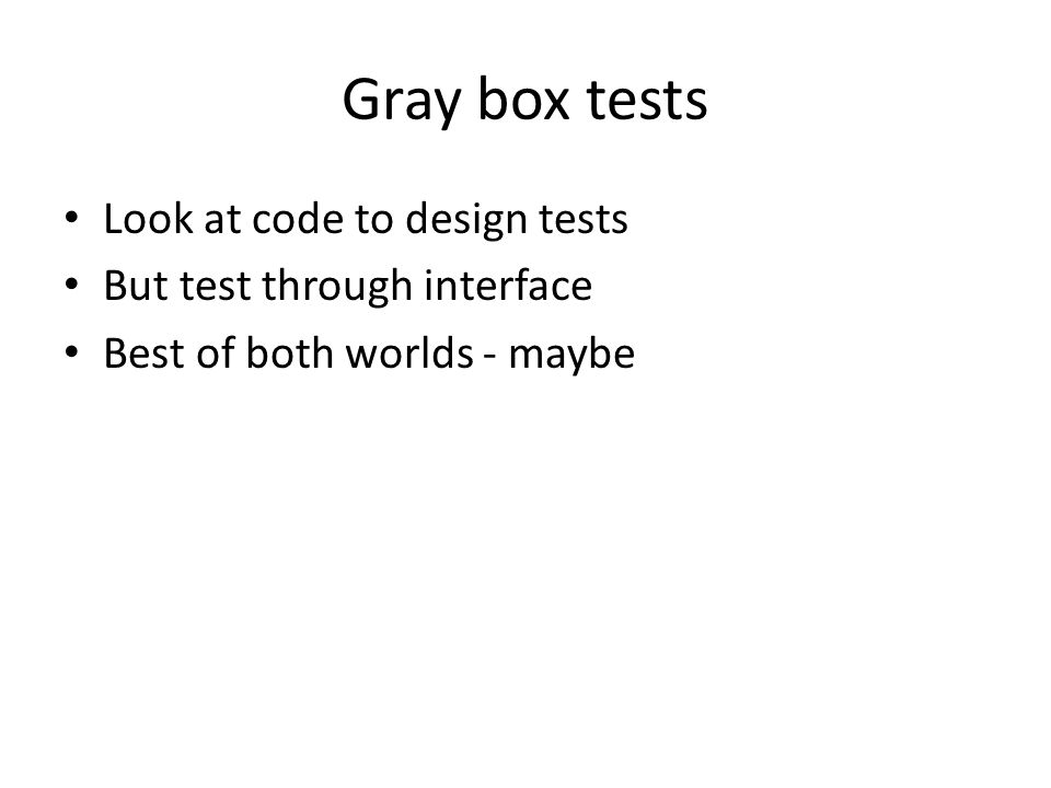 Gray box tests Look at code to design tests But test through interface Best of both worlds - maybe