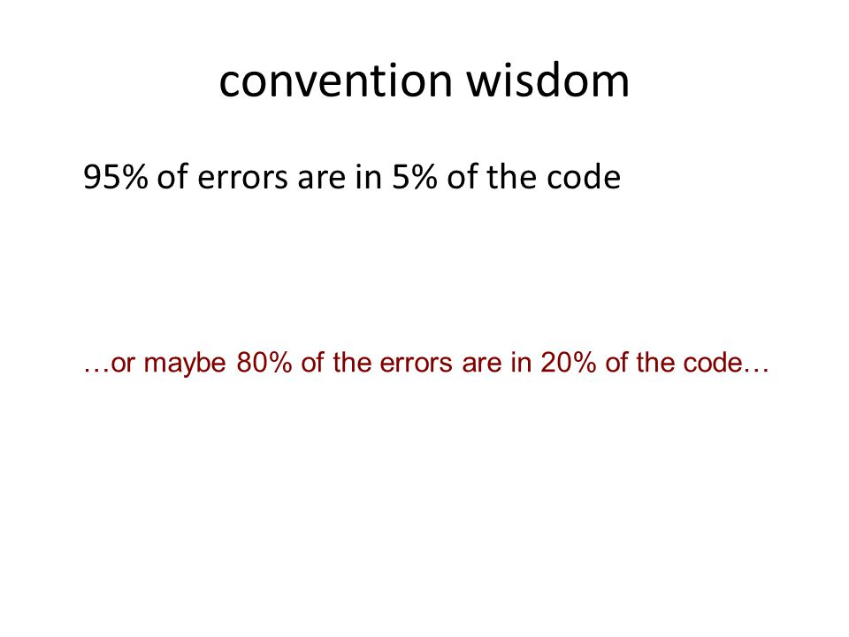 convention wisdom 95% of errors are in 5% of the code …or maybe 80% of the errors are in 20% of the code…
