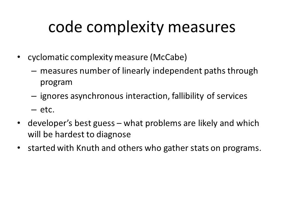 code complexity measures cyclomatic complexity measure (McCabe) – measures number of linearly independent paths through program – ignores asynchronous interaction, fallibility of services – etc.