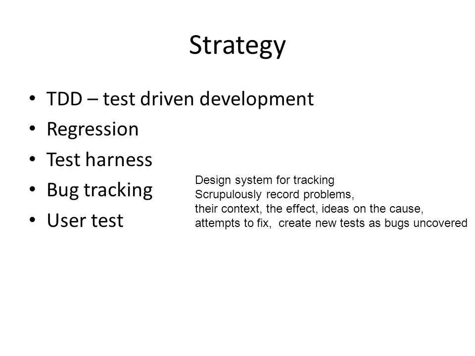 Strategy TDD – test driven development Regression Test harness Bug tracking User test Design system for tracking Scrupulously record problems, their context, the effect, ideas on the cause, attempts to fix, create new tests as bugs uncovered