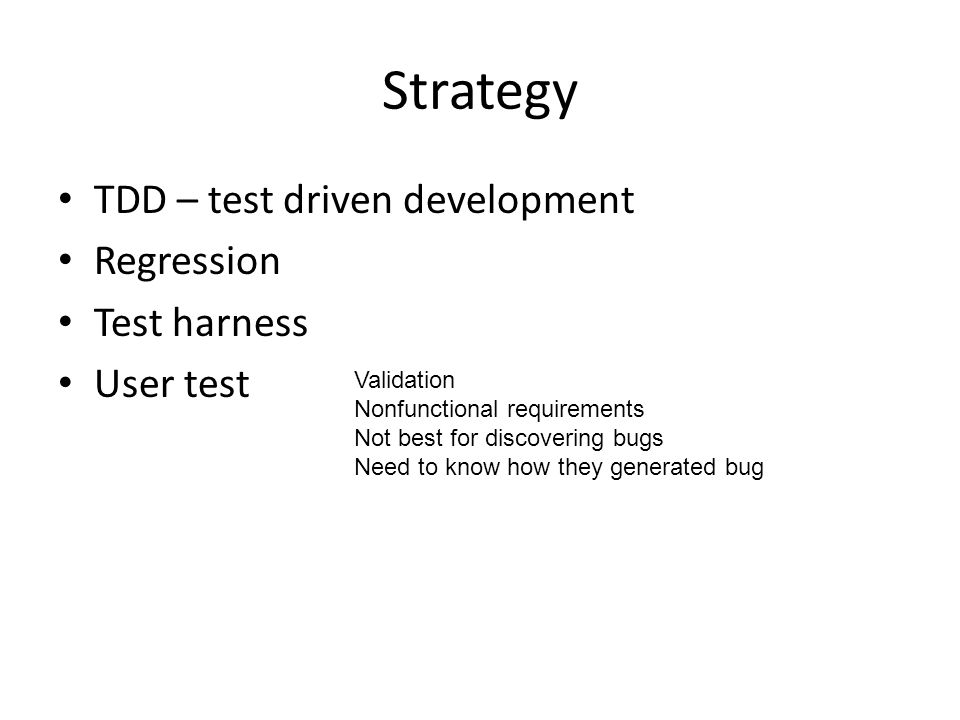 Strategy TDD – test driven development Regression Test harness User test Validation Nonfunctional requirements Not best for discovering bugs Need to know how they generated bug