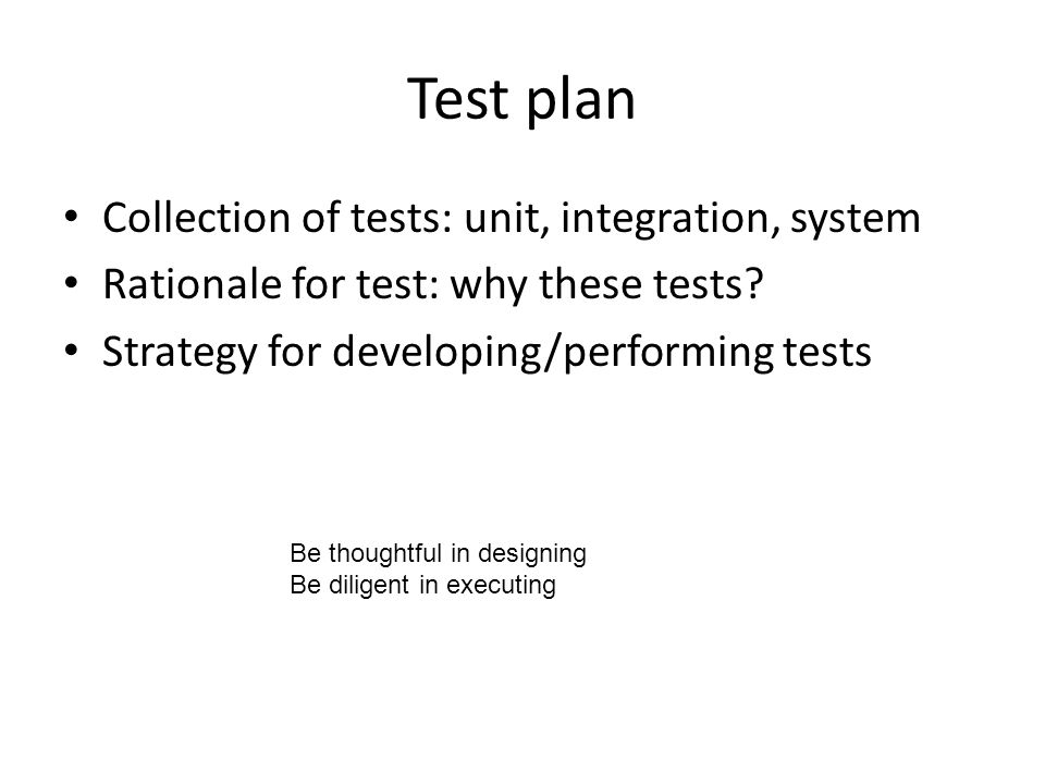 Test plan Collection of tests: unit, integration, system Rationale for test: why these tests.