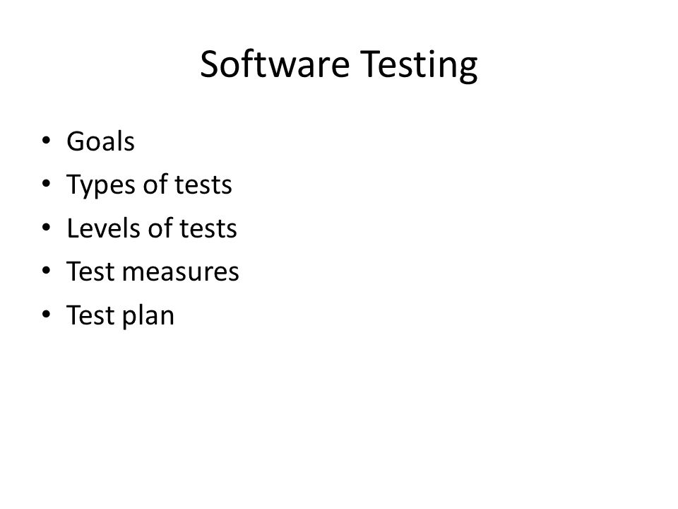 Software Testing Goals Types of tests Levels of tests Test measures Test plan