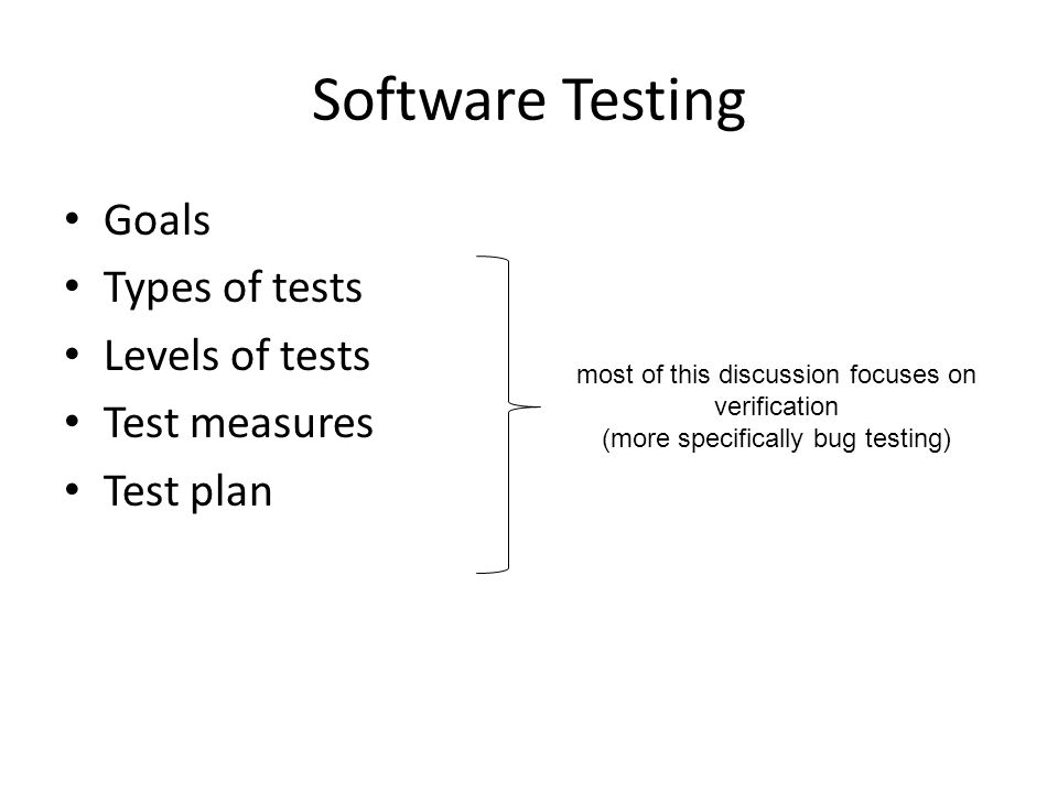 Software Testing Goals Types of tests Levels of tests Test measures Test plan most of this discussion focuses on verification (more specifically bug testing)