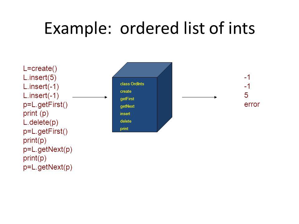 Example: ordered list of ints class OrdInts create getFirst getNext insert delete print L=create() L.insert(5) L.insert(-1) p=L.getFirst() print (p) L.delete(p) p=L.getFirst() print(p) p=L.getNext(p) print(p) p=L.getNext(p) 5 error