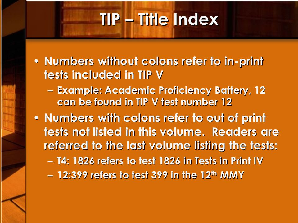 TIP – Title Index Numbers without colons refer to in-print tests included in TIP V – Example: Academic Proficiency Battery, 12 can be found in TIP V test number 12 Numbers with colons refer to out of print tests not listed in this volume.