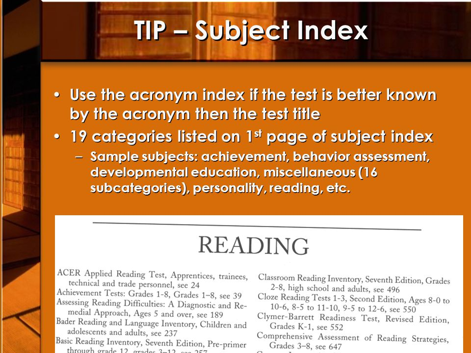 TIP – Subject Index Use the acronym index if the test is better known by the acronym then the test title 19 categories listed on 1 st page of subject index – Sample subjects: achievement, behavior assessment, developmental education, miscellaneous (16 subcategories), personality, reading, etc.