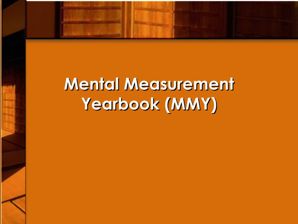 Mental Measurements Yearbook (MMY) Necessary to have the entire MMY series to find reviews of a particular test ALL test numbers refer to test entry numbers, NOT page numbers – Example: Miller Motivation Scale, 201 (N) Necessary to have the entire MMY series to find reviews of a particular test ALL test numbers refer to test entry numbers, NOT page numbers – Example: Miller Motivation Scale, 201 (N)