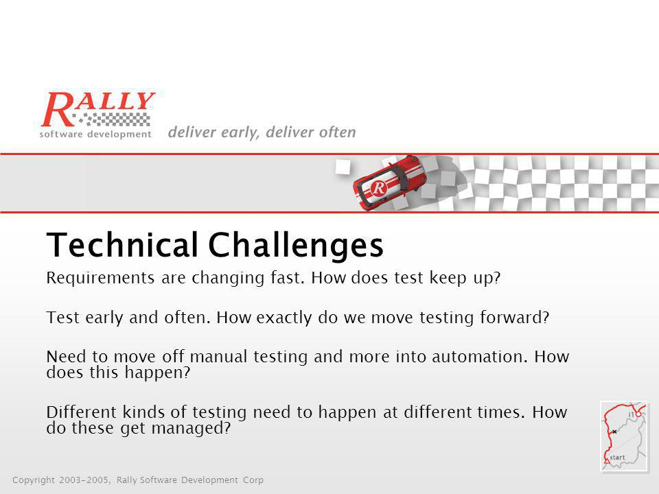Copyright 2003-2005, Rally Software Development Corp Technical Challenges Requirements are changing fast.