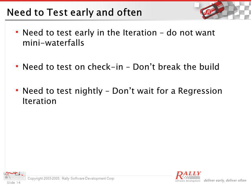 Slide 14 Copyright 2003-2005, Rally Software Development Corp Need to Test early and often Need to test early in the Iteration – do not want mini-waterfalls Need to test on check-in – Dont break the build Need to test nightly – Dont wait for a Regression Iteration