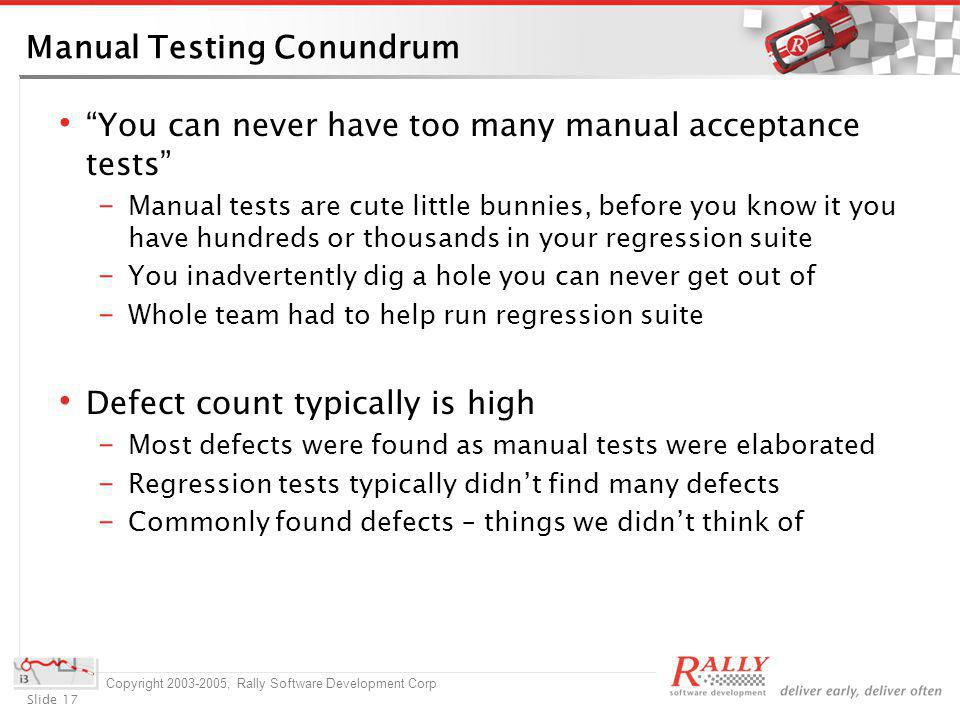 Slide 17 Copyright 2003-2005, Rally Software Development Corp Manual Testing Conundrum You can never have too many manual acceptance tests Manual tests are cute little bunnies, before you know it you have hundreds or thousands in your regression suite You inadvertently dig a hole you can never get out of Whole team had to help run regression suite Defect count typically is high Most defects were found as manual tests were elaborated Regression tests typically didnt find many defects Commonly found defects – things we didnt think of