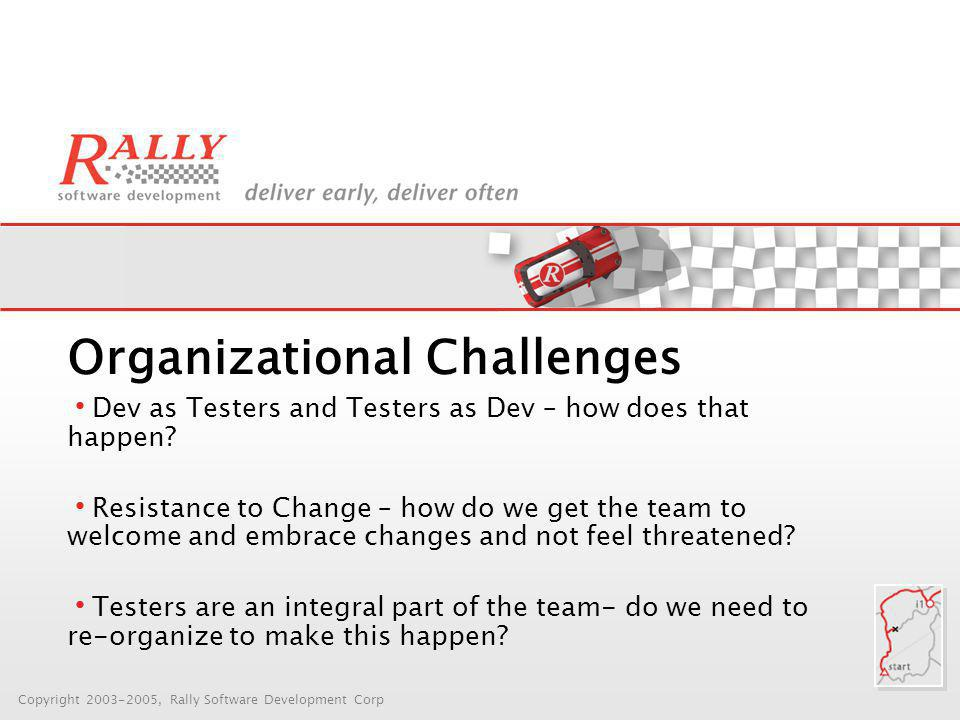 Copyright 2003-2005, Rally Software Development Corp Organizational Challenges Dev as Testers and Testers as Dev – how does that happen.
