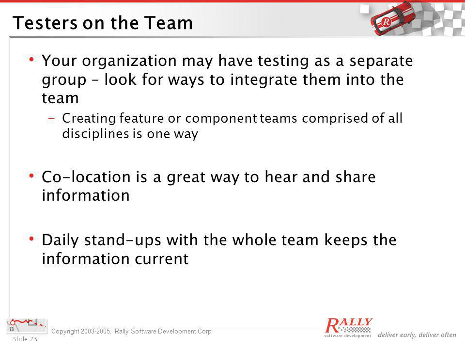 Slide 25 Copyright 2003-2005, Rally Software Development Corp Testers on the Team Your organization may have testing as a separate group – look for ways to integrate them into the team Creating feature or component teams comprised of all disciplines is one way Co-location is a great way to hear and share information Daily stand-ups with the whole team keeps the information current