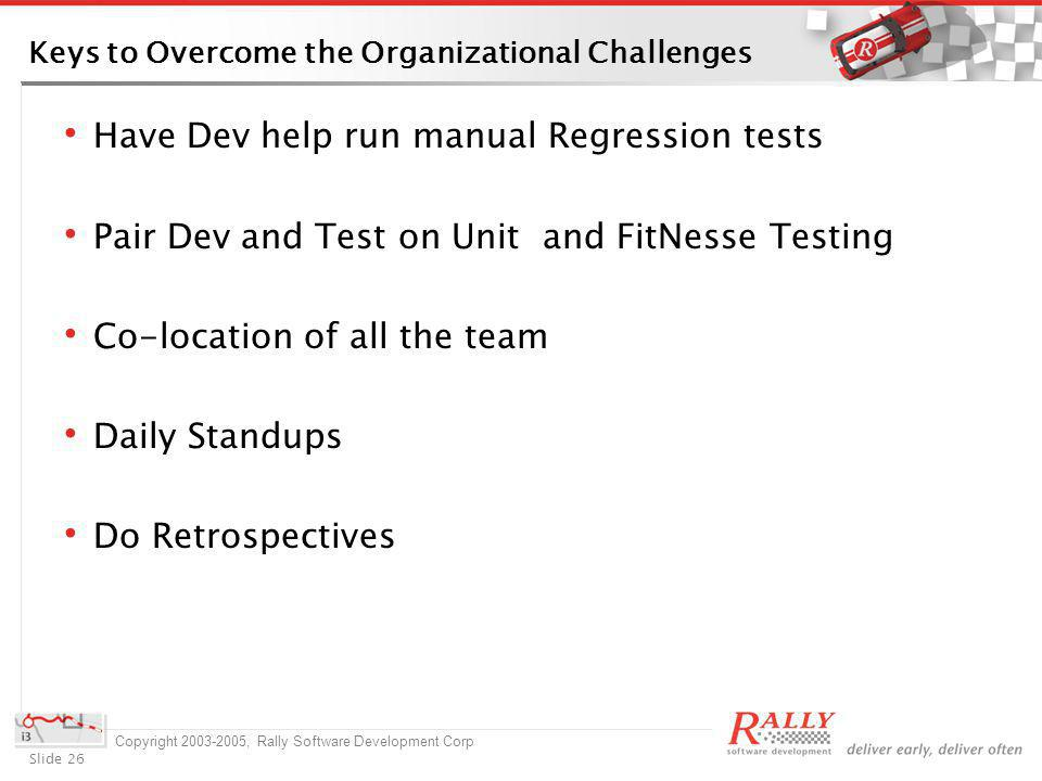 Slide 26 Copyright 2003-2005, Rally Software Development Corp Keys to Overcome the Organizational Challenges Have Dev help run manual Regression tests Pair Dev and Test on Unit and FitNesse Testing Co-location of all the team Daily Standups Do Retrospectives
