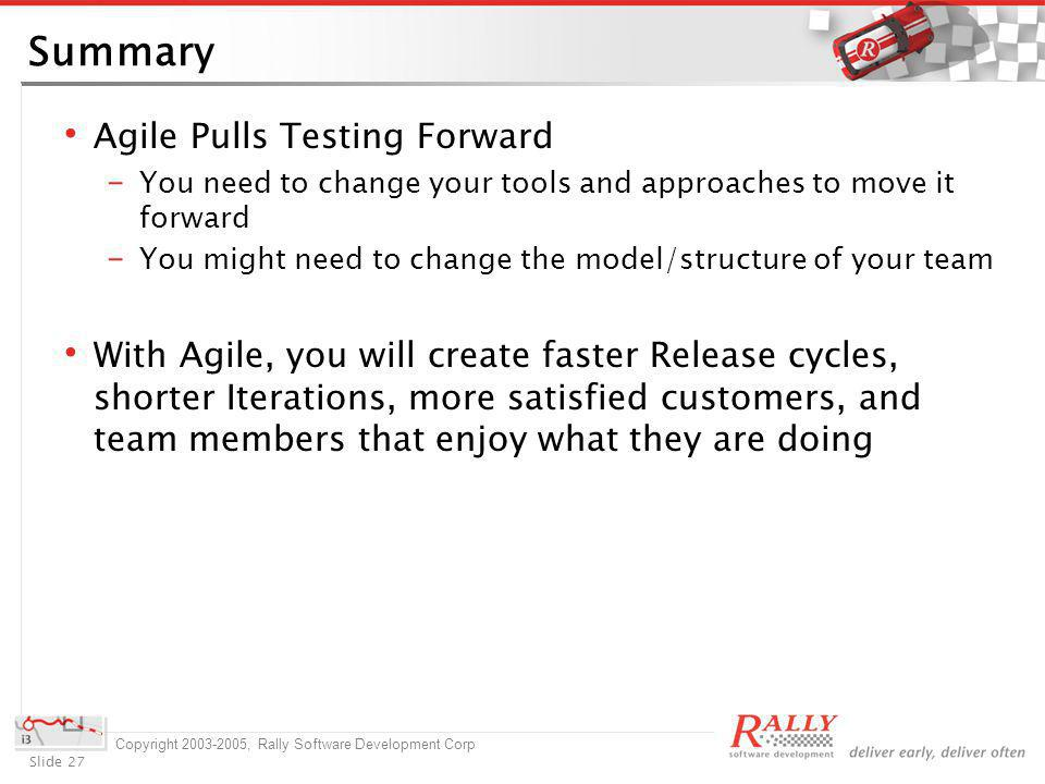Slide 27 Copyright 2003-2005, Rally Software Development Corp Summary Agile Pulls Testing Forward You need to change your tools and approaches to move it forward You might need to change the model/structure of your team With Agile, you will create faster Release cycles, shorter Iterations, more satisfied customers, and team members that enjoy what they are doing