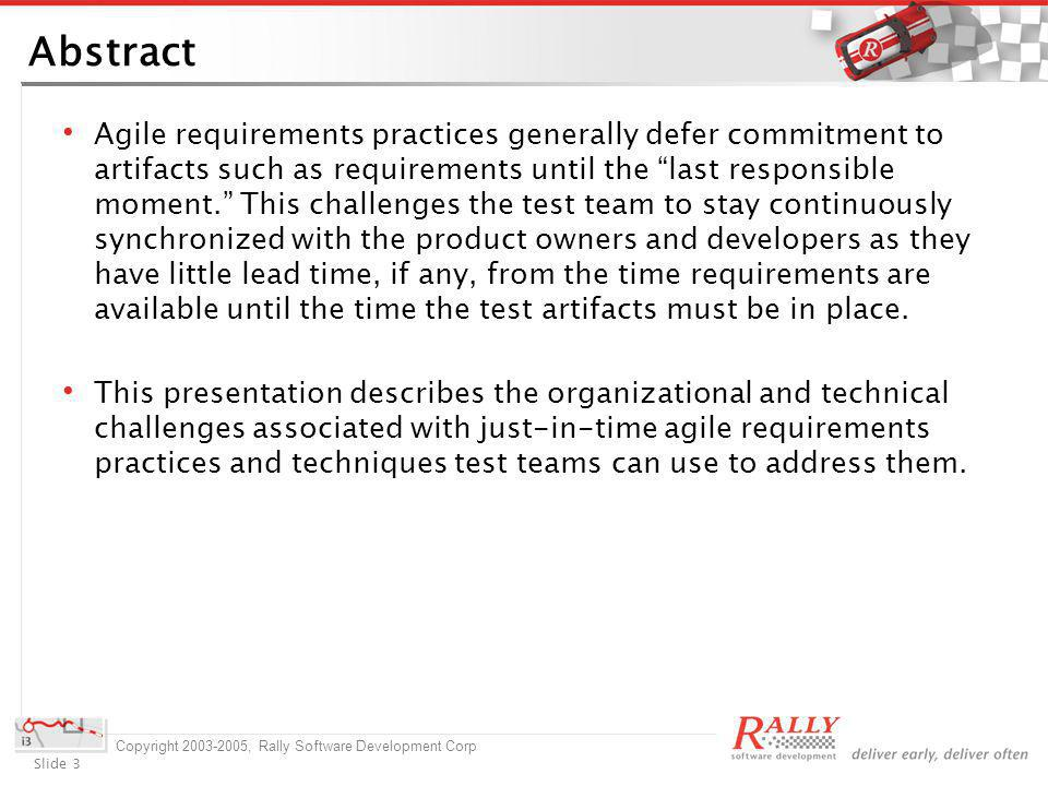 Slide 3 Copyright 2003-2005, Rally Software Development Corp Abstract Agile requirements practices generally defer commitment to artifacts such as requirements until the last responsible moment.