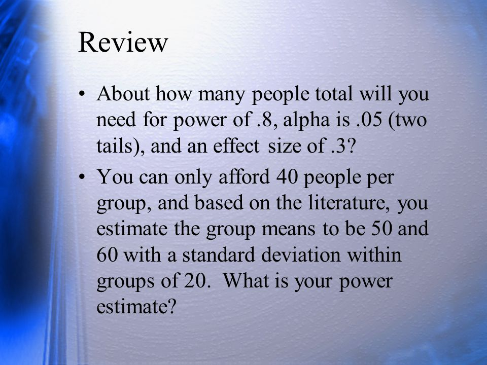 Review About how many people total will you need for power of.8, alpha is.05 (two tails), and an effect size of.3.
