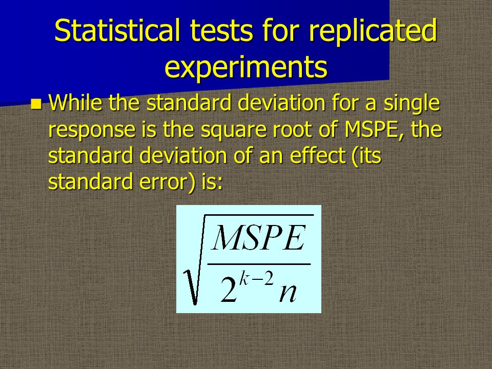 Statistical tests for replicated experiments While the standard deviation for a single response is the square root of MSPE, the standard deviation of an effect (its standard error) is: While the standard deviation for a single response is the square root of MSPE, the standard deviation of an effect (its standard error) is: