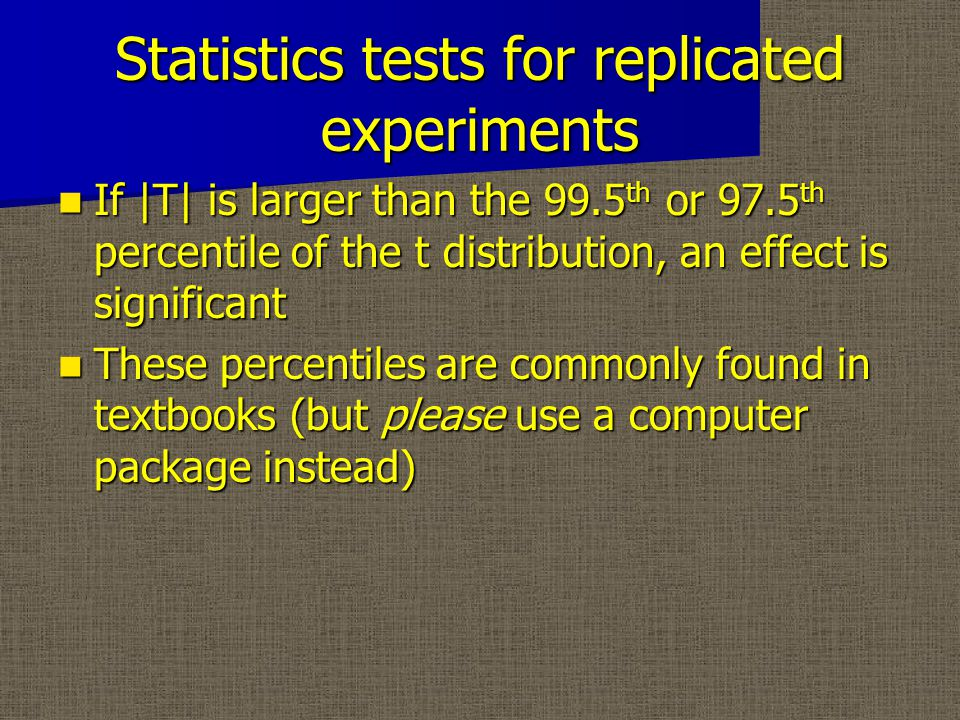 Statistics tests for replicated experiments If |T| is larger than the 99.5 th or 97.5 th percentile of the t distribution, an effect is significant If |T| is larger than the 99.5 th or 97.5 th percentile of the t distribution, an effect is significant These percentiles are commonly found in textbooks (but please use a computer package instead) These percentiles are commonly found in textbooks (but please use a computer package instead)