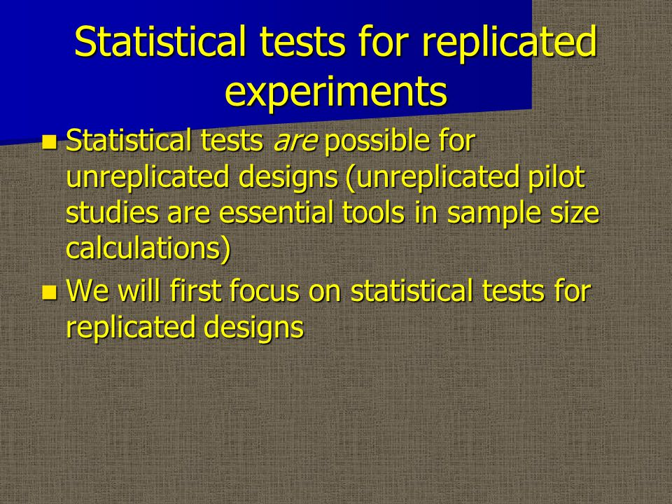 Statistical tests for replicated experiments Statistical tests are possible for unreplicated designs (unreplicated pilot studies are essential tools in sample size calculations) Statistical tests are possible for unreplicated designs (unreplicated pilot studies are essential tools in sample size calculations) We will first focus on statistical tests for replicated designs We will first focus on statistical tests for replicated designs