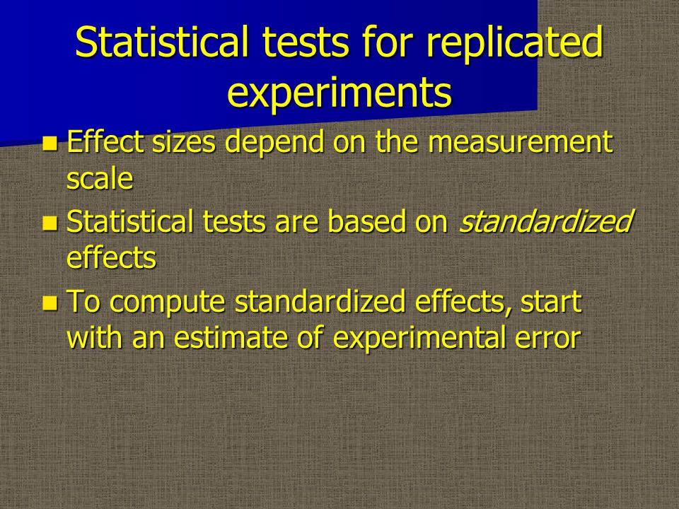 Statistical tests for replicated experiments Effect sizes depend on the measurement scale Effect sizes depend on the measurement scale Statistical tests are based on standardized effects Statistical tests are based on standardized effects To compute standardized effects, start with an estimate of experimental error To compute standardized effects, start with an estimate of experimental error