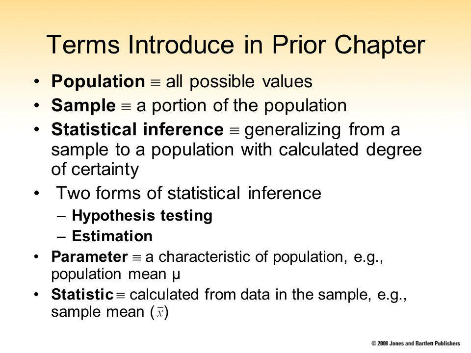 Terms Introduce in Prior Chapter Population all possible values Sample a portion of the population Statistical inference generalizing from a sample to a population with calculated degree of certainty Two forms of statistical inference –Hypothesis testing –Estimation Parameter a characteristic of population, e.g., population mean µ Statistic calculated from data in the sample, e.g., sample mean ( )