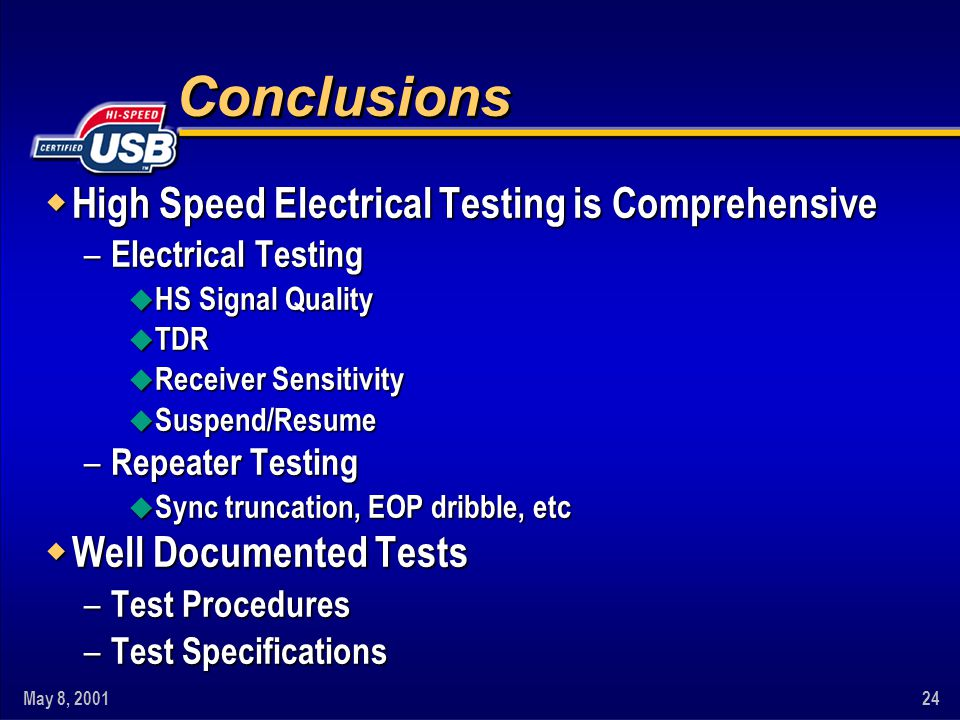 May 8, 200124 Conclusions w High Speed Electrical Testing is Comprehensive – Electrical Testing u HS Signal Quality u TDR u Receiver Sensitivity u Suspend/Resume – Repeater Testing u Sync truncation, EOP dribble, etc w Well Documented Tests – Test Procedures – Test Specifications