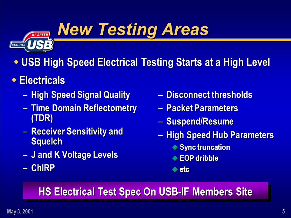 May 8, 20015 New Testing Areas w Electricals – High Speed Signal Quality – Time Domain Reflectometry (TDR) – Receiver Sensitivity and Squelch – J and K Voltage Levels – ChIRP HS Electrical Test Spec On USB-IF Members Site – Disconnect thresholds – Packet Parameters – Suspend/Resume – High Speed Hub Parameters u Sync truncation u EOP dribble u etc w USB High Speed Electrical Testing Starts at a High Level