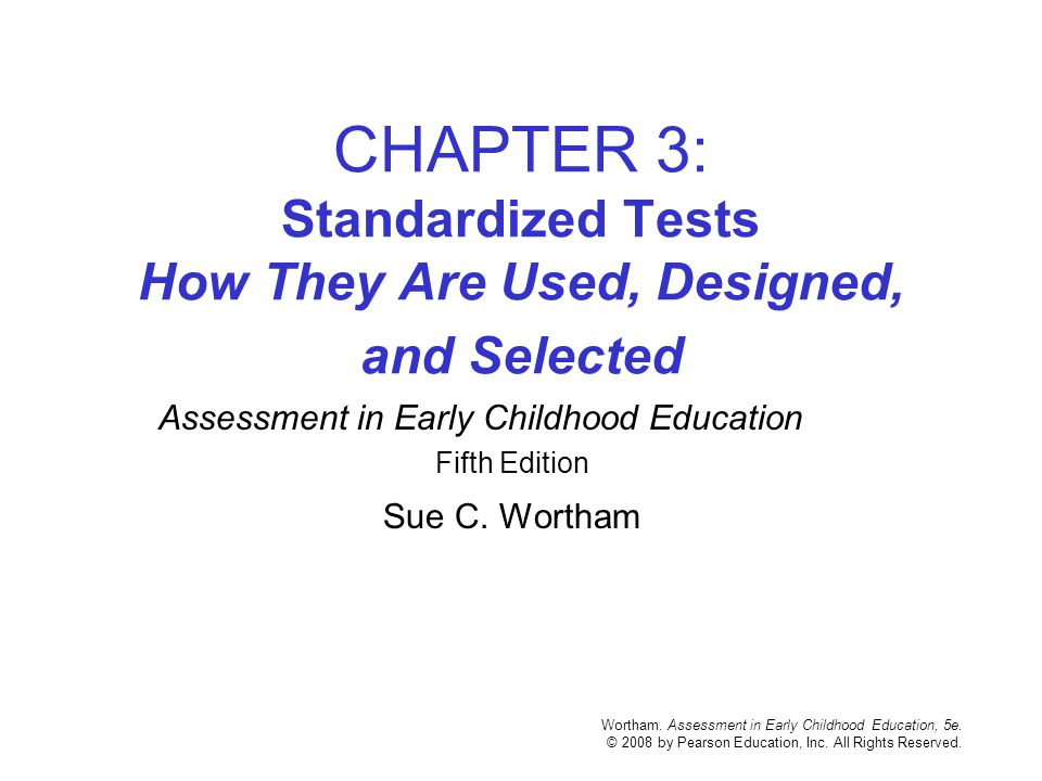 Wortham. Assessment in Early Childhood Education, 5e. © 2008 by Pearson Education, Inc. All Rights Reserved. CHAPTER 3: Standardized Tests How They Ar