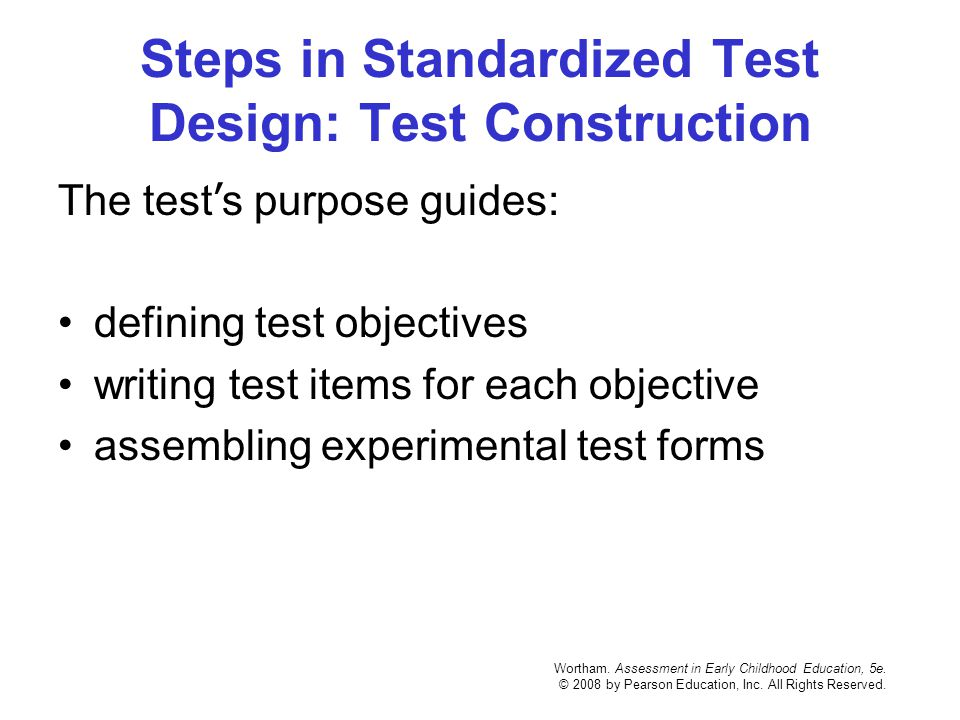 Wortham. Assessment in Early Childhood Education, 5e. © 2008 by Pearson Education, Inc. All Rights Reserved. Steps in Standardized Test Design: Test C