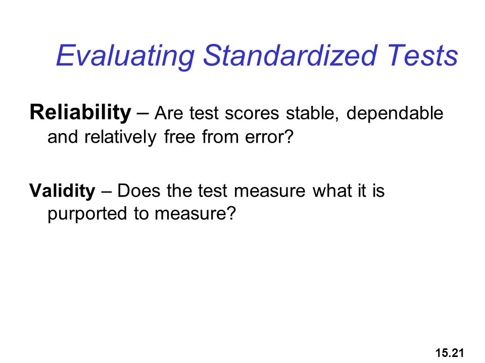 Evaluating Standardized Tests Reliability – Are test scores stable, dependable and relatively free from error? Validity – Does the test measure what i