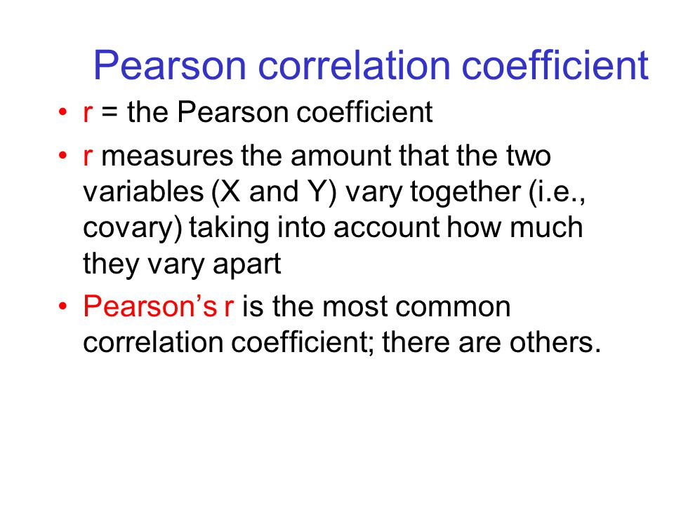 Pearson correlation coefficient r = the Pearson coefficient r measures the amount that the two variables (X and Y) vary together (i.e., covary) taking