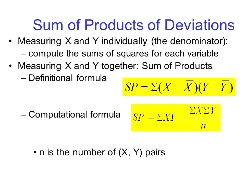 Sum of Products of Deviations Measuring X and Y individually (the denominator): –compute the sums of squares for each variable Measuring X and Y toget