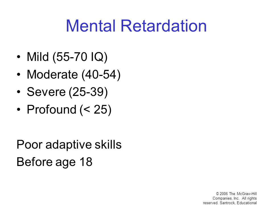 Mental Retardation Mild (55-70 IQ) Moderate (40-54) Severe (25-39) Profound (< 25) Poor adaptive skills Before age 18 © 2006 The McGraw-Hill Companies