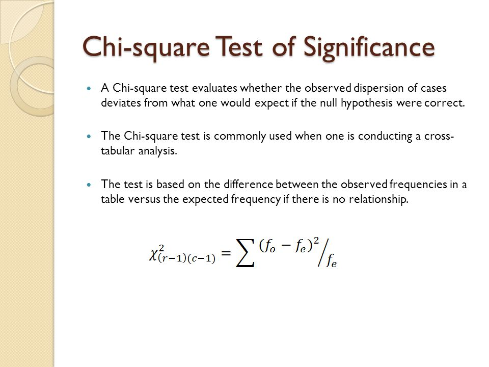Chi-square Test of Significance A Chi-square test evaluates whether the observed dispersion of cases deviates from what one would expect if the null h