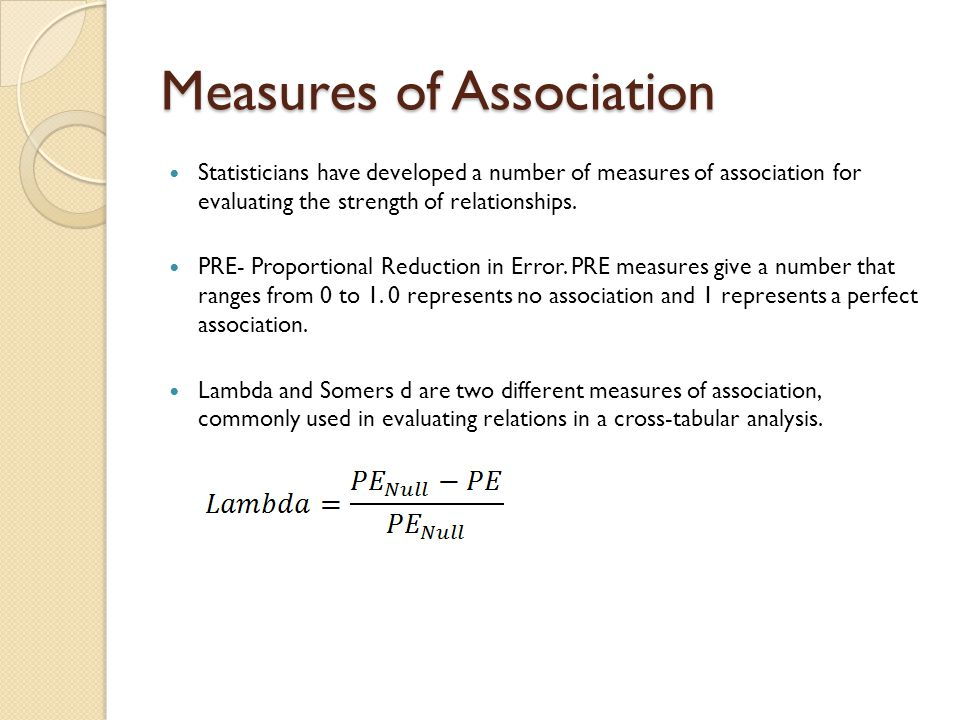 Measures of Association Statisticians have developed a number of measures of association for evaluating the strength of relationships. PRE- Proportion