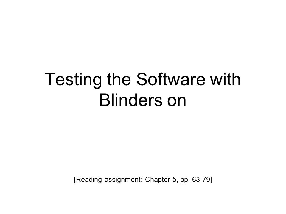 Testing the Software with Blinders on [Reading assignment: Chapter 5, pp. 63-79]