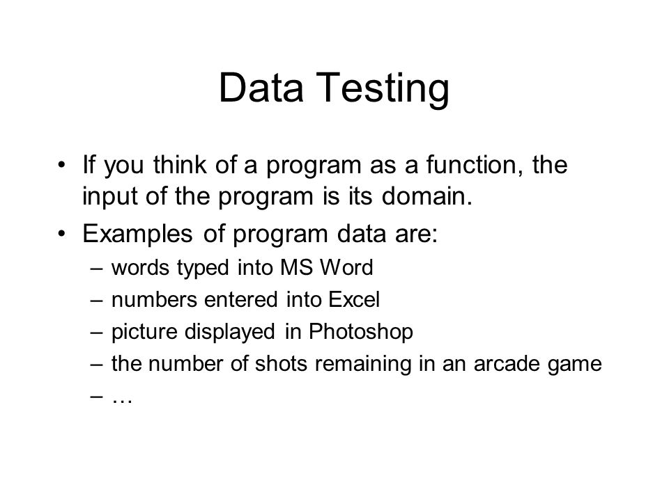Data Testing If you think of a program as a function, the input of the program is its domain.