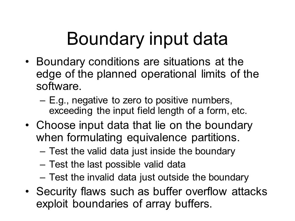 Boundary input data Boundary conditions are situations at the edge of the planned operational limits of the software.