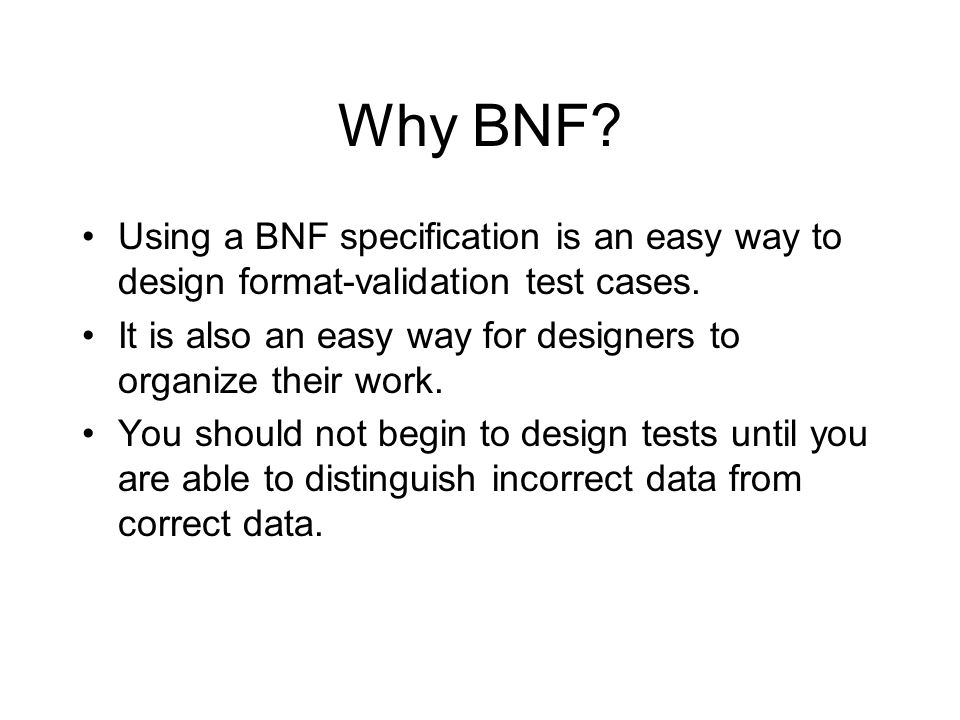 Why BNF. Using a BNF specification is an easy way to design format-validation test cases.