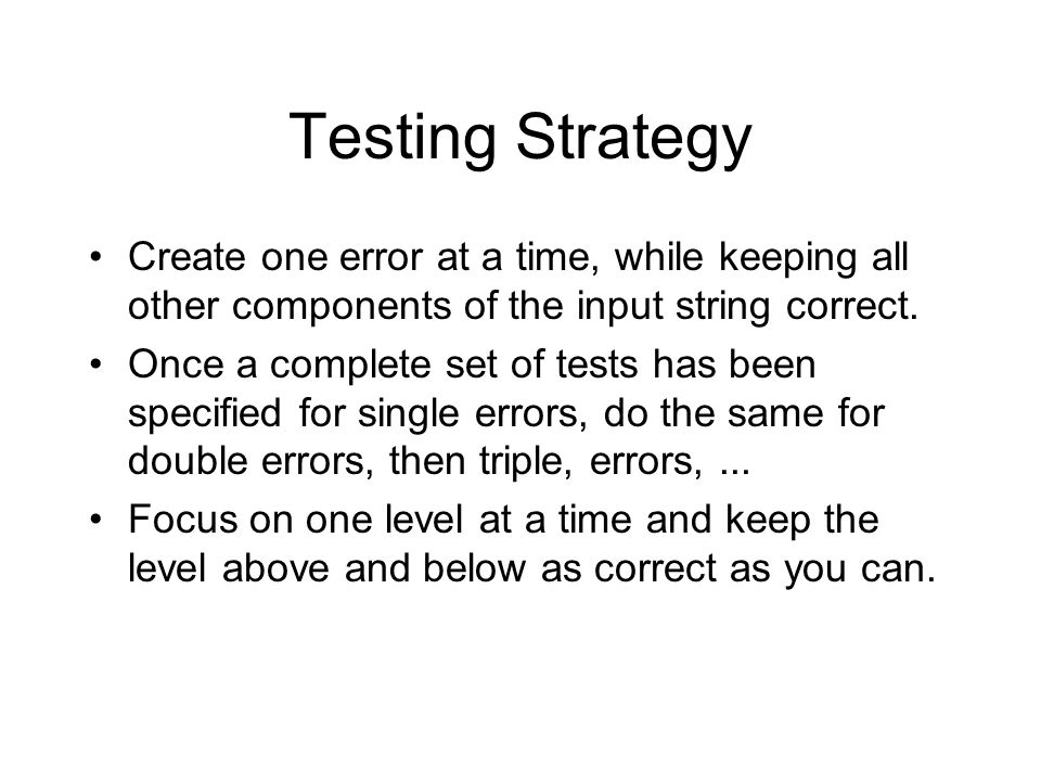 Testing Strategy Create one error at a time, while keeping all other components of the input string correct.