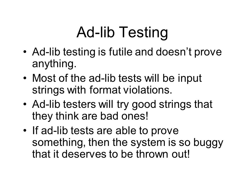 Ad-lib Testing Ad-lib testing is futile and doesnt prove anything.