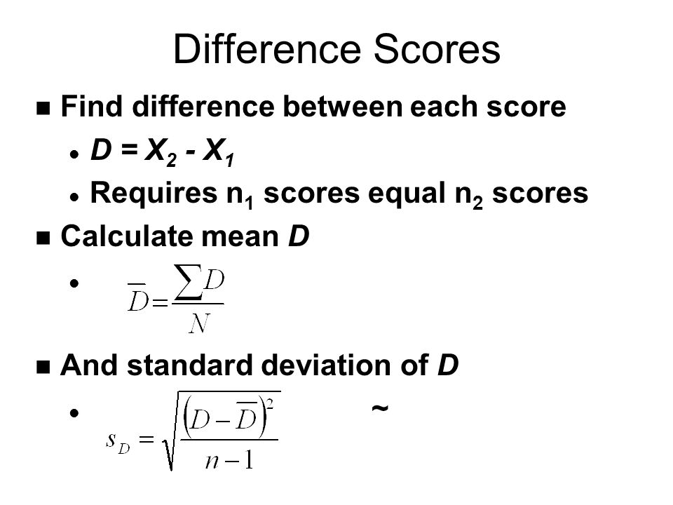 Difference Scores n Find difference between each score l D = X 2 - X 1 l Requires n 1 scores equal n 2 scores n Calculate mean D l n And standard deviation of D l ~l ~