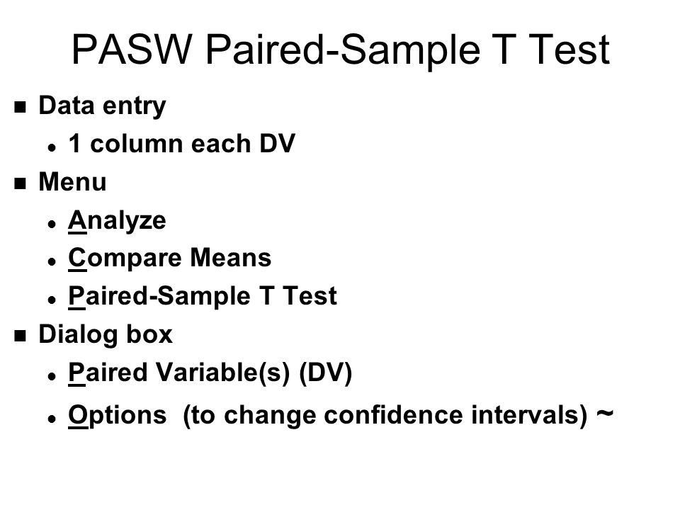 PASW Paired-Sample T Test n Data entry l 1 column each DV n Menu l Analyze l Compare Means l Paired-Sample T Test n Dialog box l Paired Variable(s) (DV) l Options (to change confidence intervals) ~