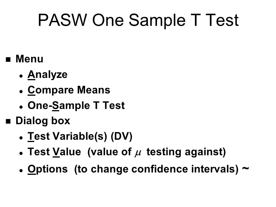 PASW One Sample T Test n Menu l Analyze l Compare Means l One-Sample T Test n Dialog box l Test Variable(s) (DV) Test Value (value of testing against) l Options (to change confidence intervals) ~