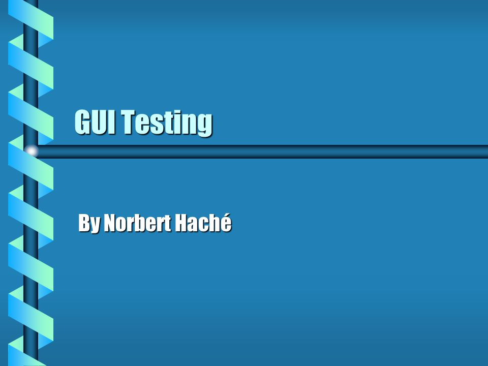 GUI Testing By Norbert Haché