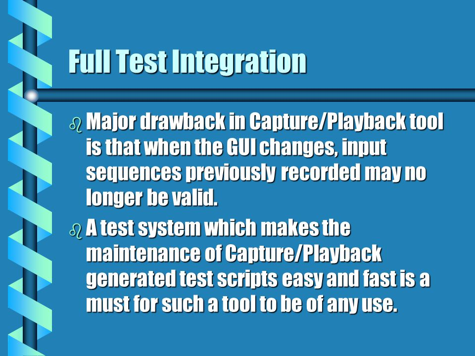 Full Test Integration b Major drawback in Capture/Playback tool is that when the GUI changes, input sequences previously recorded may no longer be val